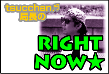 tsucchan♬局長のRIGHT NOW★